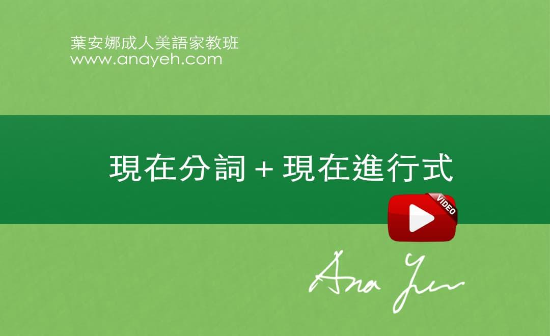 線上學習英文基礎文法-現在分詞+現在進行式 | 葉安娜成人美語家教班 Ana yeh english