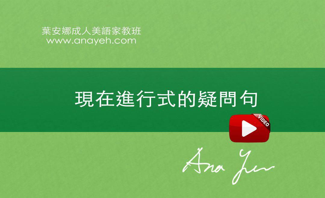 線上學習英文基礎文法-現在進行式的疑問句 | 葉安娜成人美語家教班 Ana yeh english