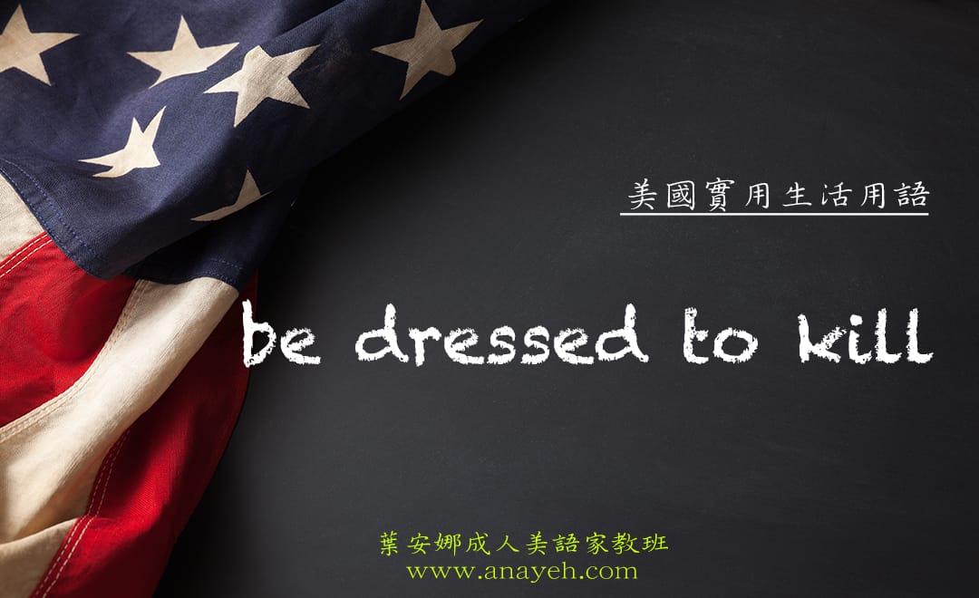 線上學習美國實用生活用語-be dressed to kill | 葉安娜成人美語家教班 Ana yeh english