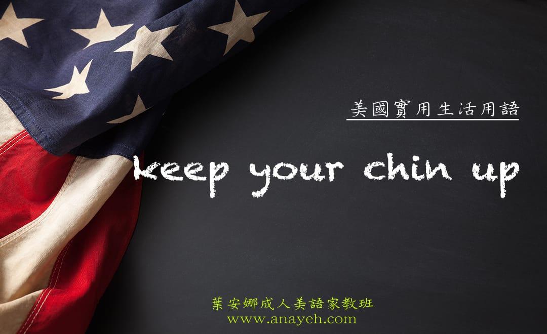 線上學習美國實用生活用語-Keep your chin up   葉安娜成人美語家教班 Ana yeh english