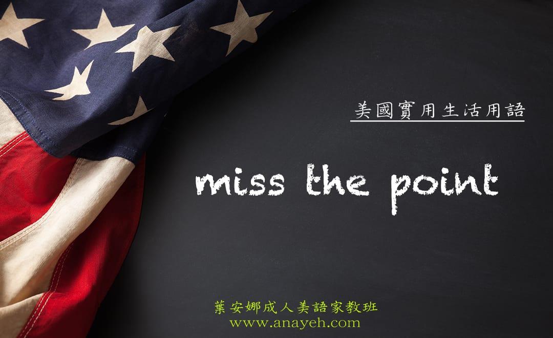 線上學習美國實用生活用語-miss the point | 葉安娜成人美語家教班 Ana yeh english